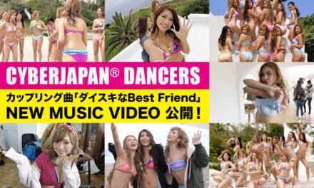 CYBERJAPAN DANCERS「ダイスキな BEST FRIEND」MV 公開!