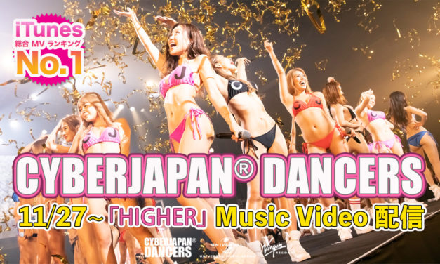 CYBERJAPAN DANCERS「HIGHER」MV の配信スタート!